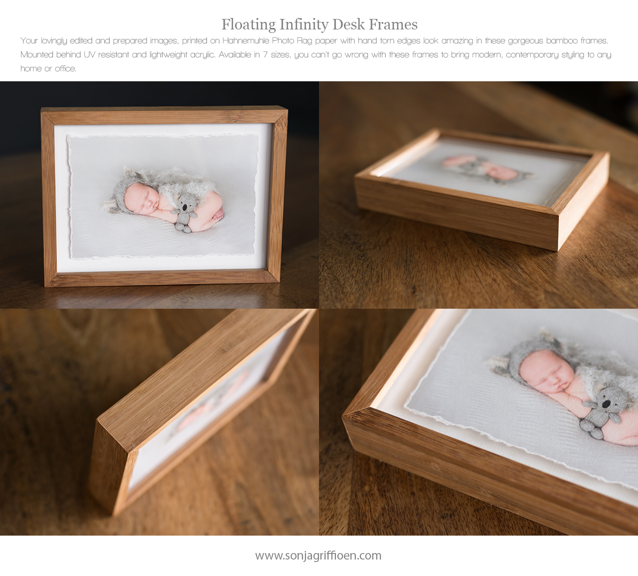 Floating Infinity Desk Frames - Brisbane Newborn Photographer Sonja Griffioen Your lovingly edited and prepared images, printed on Hahnemuhle Photo Rag paper with hand torn edges look amazing in these gorgeous bamboo frames. Mounted behind UV resistant and lightweight acrylic. Available in 7 sizes, you can't go wrong with these frames to bring modern, contemporary styling to any home or office.